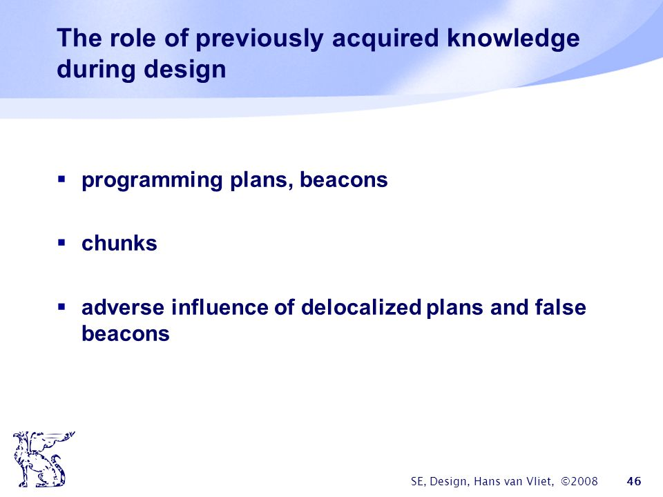 SE, Design, Hans van Vliet, ©2008 46 The role of previously acquired knowledge during design  programming plans, beacons  chunks  adverse influence