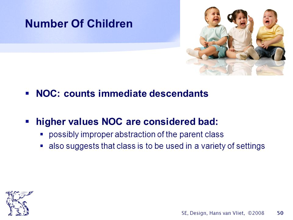 SE, Design, Hans van Vliet, ©2008 50 Number Of Children  NOC: counts immediate descendants  higher values NOC are considered bad:  possibly improper abstraction of the parent class  also suggests that class is to be used in a variety of settings