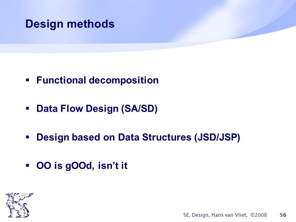 SE, Design, Hans van Vliet, ©2008 56 Design methods  Functional decomposition  Data Flow Design (SA/SD)  Design based on Data Structures (JSD/JSP)  OO is gOOd, isn't it