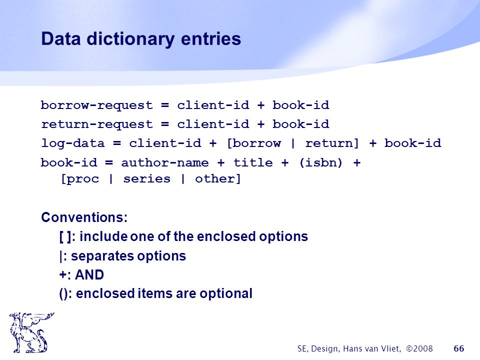 SE, Design, Hans van Vliet, ©2008 66 Data dictionary entries borrow-request = client-id + book-id return-request = client-id + book-id log-data = client-id + [borrow | return] + book-id book-id = author-name + title + (isbn) + [proc | series | other] Conventions: [ ]: include one of the enclosed options |: separates options +: AND (): enclosed items are optional