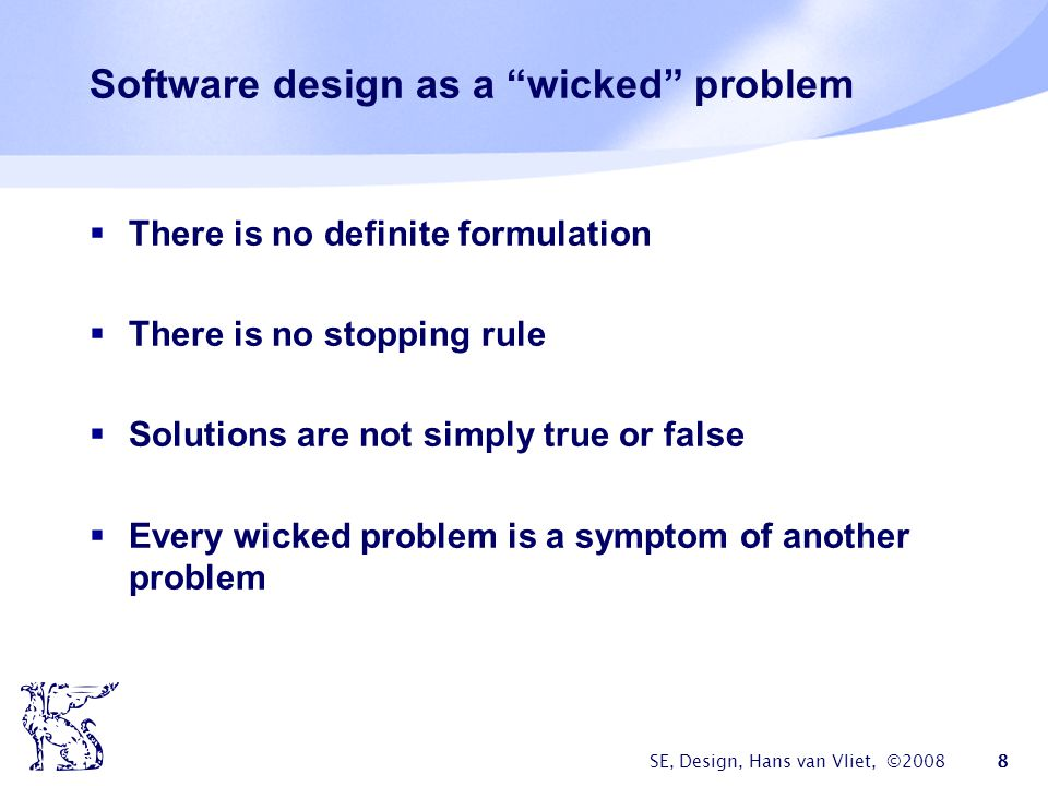 "SE, Design, Hans van Vliet, ©2008 8 Software design as a ""wicked"" problem  There is no definite formulation  There is no stopping rule  Solutions a"