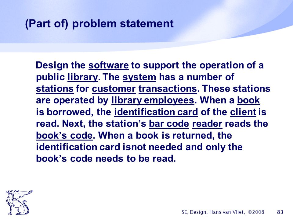SE, Design, Hans van Vliet, ©2008 83 (Part of) problem statement Design the software to support the operation of a public library. The system has a nu