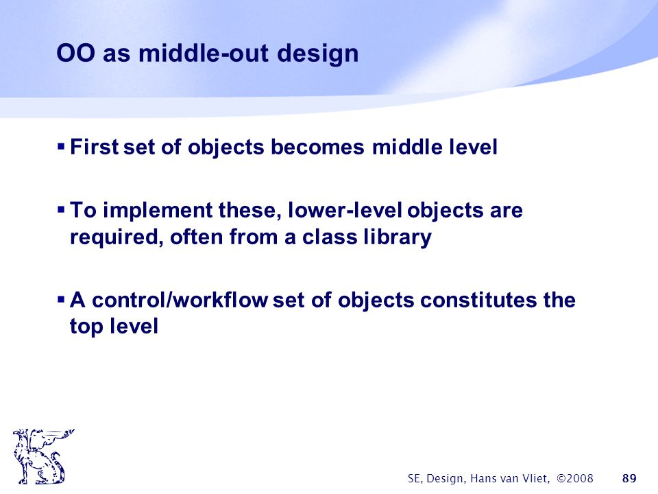 SE, Design, Hans van Vliet, ©2008 89 OO as middle-out design  First set of objects becomes middle level  To implement these, lower-level objects are