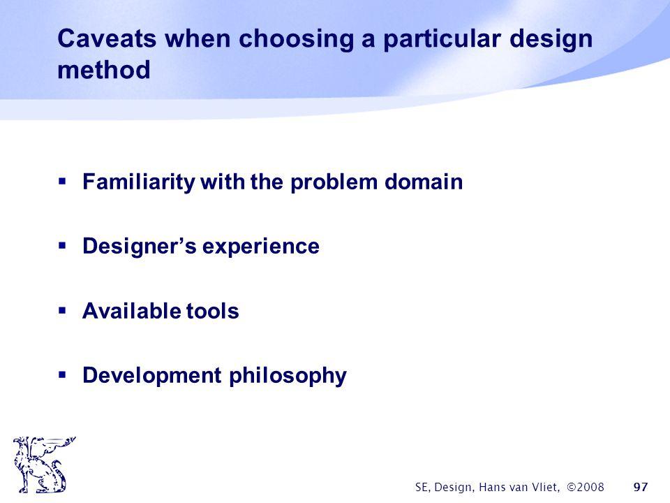 SE, Design, Hans van Vliet, ©2008 97 Caveats when choosing a particular design method  Familiarity with the problem domain  Designer's experience  Available tools  Development philosophy