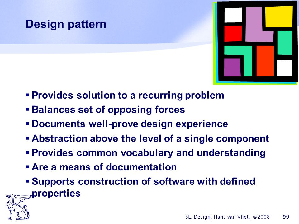 SE, Design, Hans van Vliet, ©2008 99 Design pattern  Provides solution to a recurring problem  Balances set of opposing forces  Documents well-prov