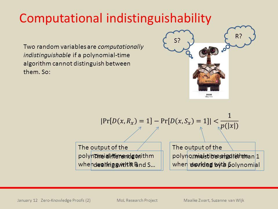 January 12 Zero-Knowledge Proofs (2)Maaike Zwart, Suzanne van WijkMoL Research Project Computational indistinguishability Two random variables are computationally indistinguishable if a polynomial-time algorithm cannot distinguish between them.