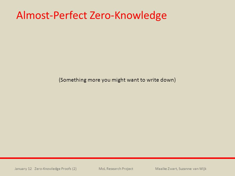January 12 Zero-Knowledge Proofs (2)Maaike Zwart, Suzanne van WijkMoL Research Project Almost-Perfect Zero-Knowledge (Something more you might want to write down)
