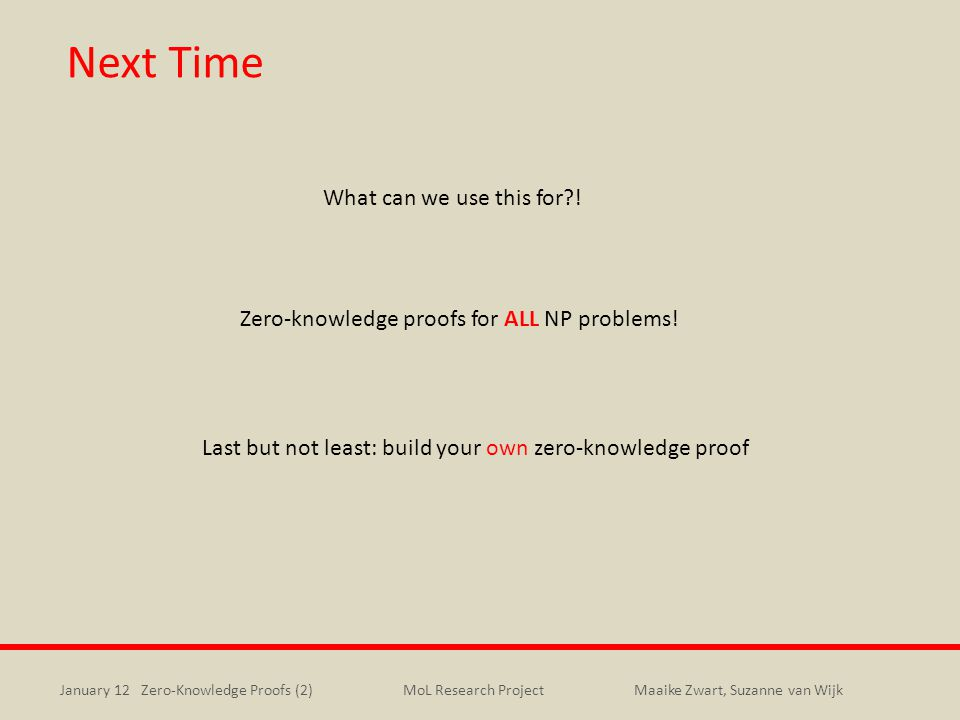 January 12 Zero-Knowledge Proofs (2)Maaike Zwart, Suzanne van WijkMoL Research Project Next Time What can we use this for?.