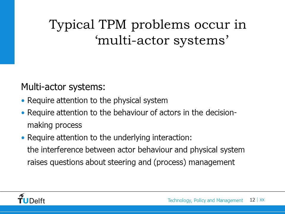 12 Titel van de presentatie | xx Typical TPM problems occur in 'multi-actor systems' Multi-actor systems: Require attention to the physical system Require attention to the behaviour of actors in the decision- making process Require attention to the underlying interaction: the interference between actor behaviour and physical system raises questions about steering and (process) management Technology, Policy and Management