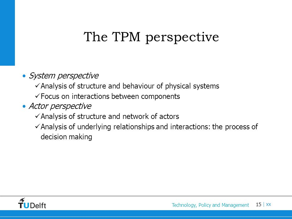 15 Titel van de presentatie | xx The TPM perspective System perspective Analysis of structure and behaviour of physical systems Focus on interactions between components Actor perspective Analysis of structure and network of actors Analysis of underlying relationships and interactions: the process of decision making Technology, Policy and Management