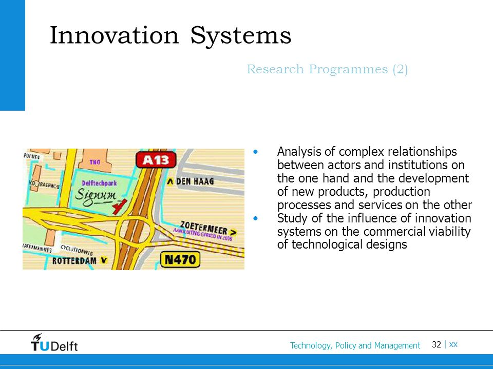 32 Titel van de presentatie | xx Innovation Systems Research Programmes (2) Analysis of complex relationships between actors and institutions on the one hand and the development of new products, production processes and services on the other Study of the influence of innovation systems on the commercial viability of technological designs Technology, Policy and Management