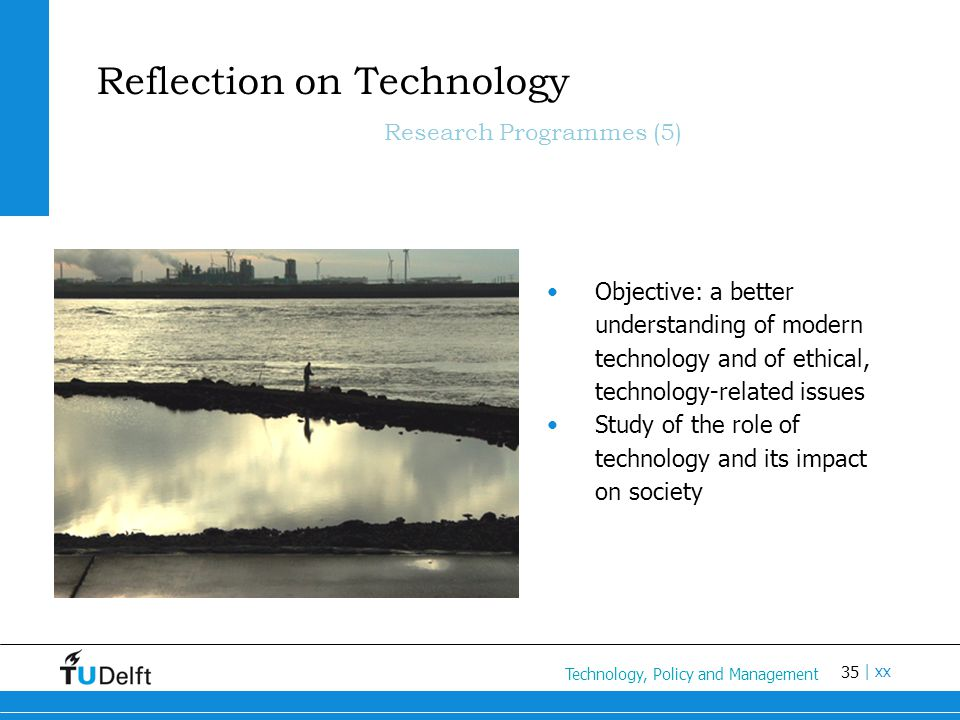 35 Titel van de presentatie | xx Reflection on Technology Research Programmes (5) Objective: a better understanding of modern technology and of ethical, technology-related issues Study of the role of technology and its impact on society Technology, Policy and Management