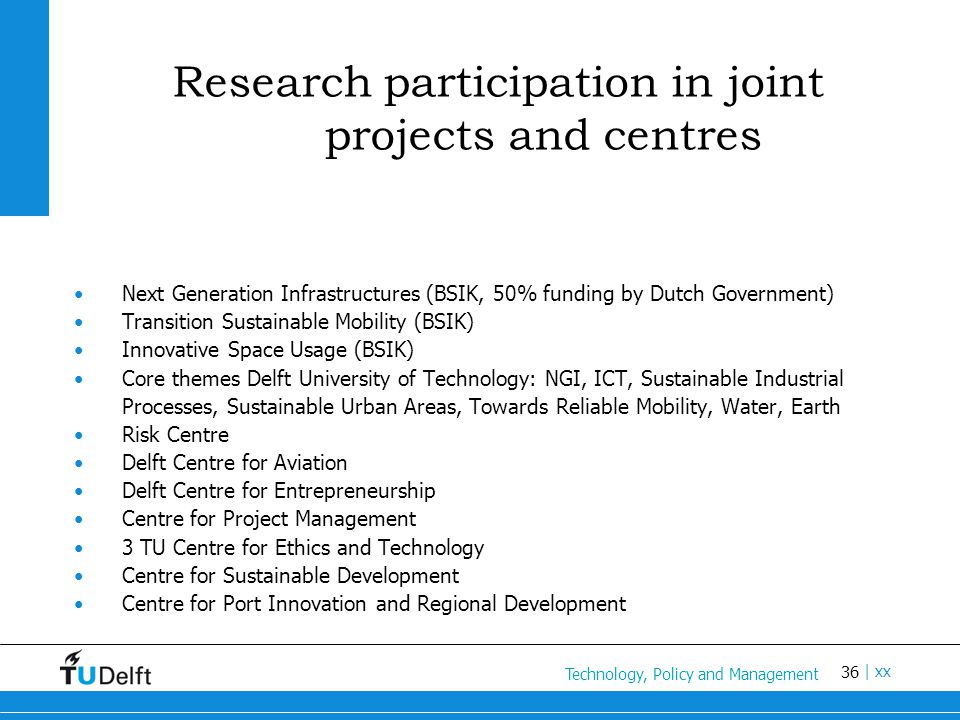 36 Titel van de presentatie | xx Research participation in joint projects and centres Next Generation Infrastructures (BSIK, 50% funding by Dutch Government) Transition Sustainable Mobility (BSIK) Innovative Space Usage (BSIK) Core themes Delft University of Technology: NGI, ICT, Sustainable Industrial Processes, Sustainable Urban Areas, Towards Reliable Mobility, Water, Earth Risk Centre Delft Centre for Aviation Delft Centre for Entrepreneurship Centre for Project Management 3 TU Centre for Ethics and Technology Centre for Sustainable Development Centre for Port Innovation and Regional Development Technology, Policy and Management