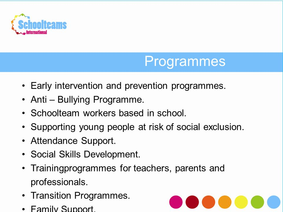 Programmes Early intervention and prevention programmes. Anti – Bullying Programme. Schoolteam workers based in school. Supporting young people at ris