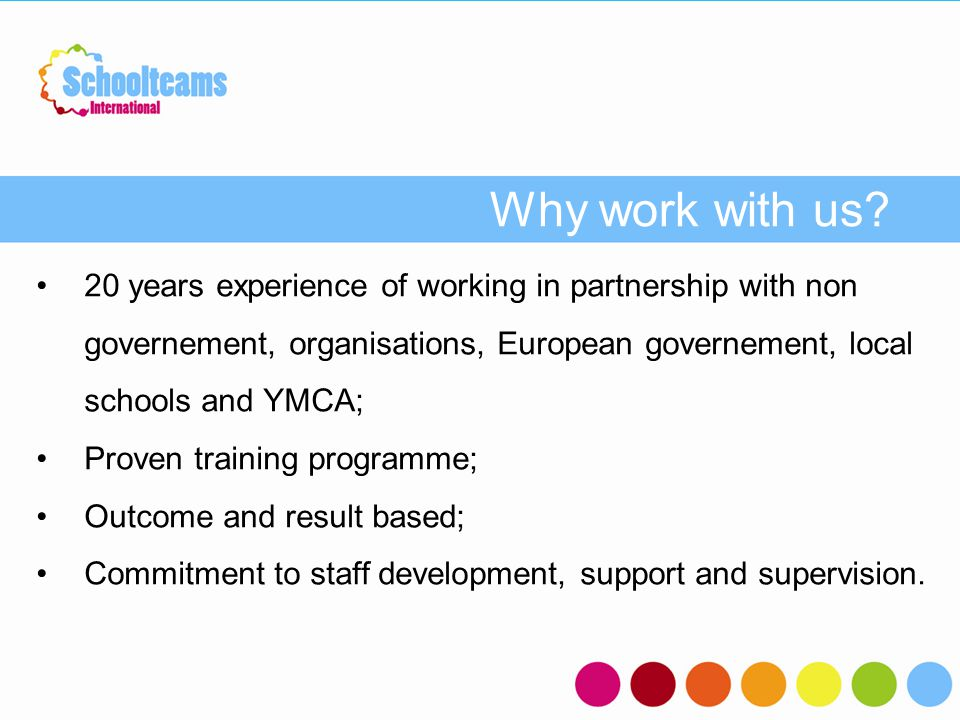Why work with us? - 20 years experience of working in partnership with non governement, organisations, European governement, local schools and YMCA; P