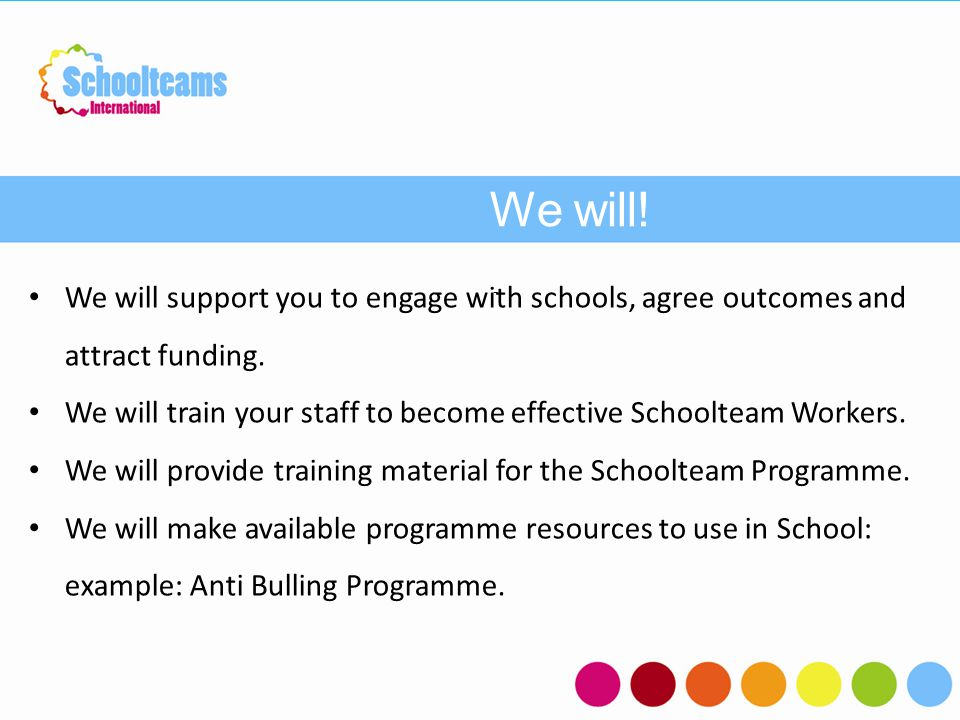 We will! - We will support you to engage with schools, agree outcomes and attract funding. We will train your staff to become effective Schoolteam Wor
