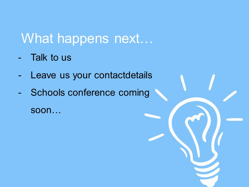 -Talk to us -Leave us your contactdetails -Schools conference coming soon… What happens next…