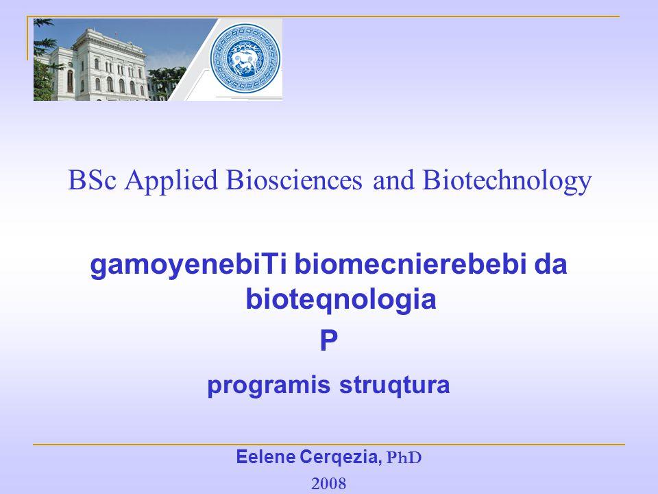 BSc Applied Biosciences and Biotechnology gamoyenebiTi biomecnierebebi da bioteqnologia P programis struqtura Eelene Cerqezia, PhD 2008