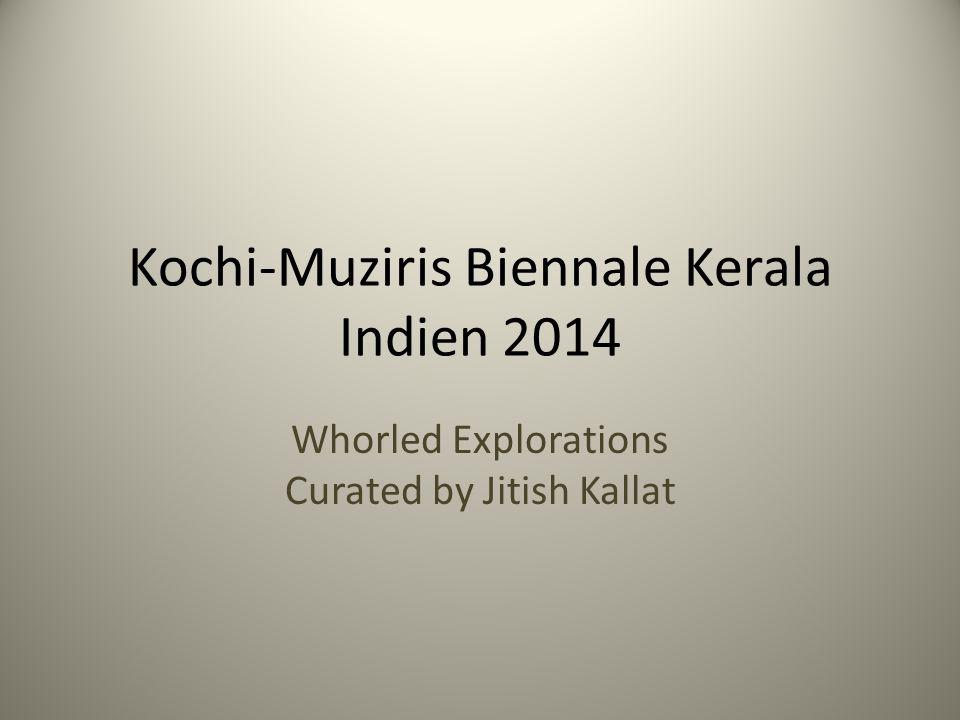 Kochi-Muziris Biennale Kerala Indien 2014 Whorled Explorations Curated by Jitish Kallat