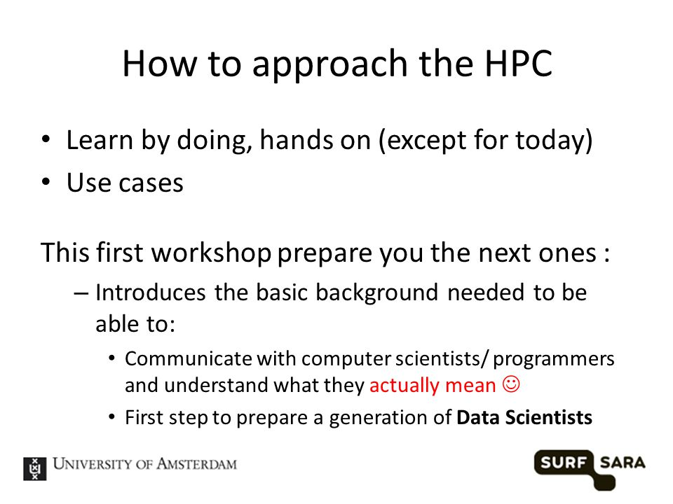 How to approach the HPC Learn by doing, hands on (except for today) Use cases This first workshop prepare you the next ones : – Introduces the basic background needed to be able to: Communicate with computer scientists/ programmers and understand what they actually mean First step to prepare a generation of Data Scientists