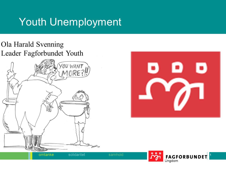1 omtanke solidaritet samhold Ungdom Youth Unemployment 1 Ola Harald Svenning Leader Fagforbundet Youth