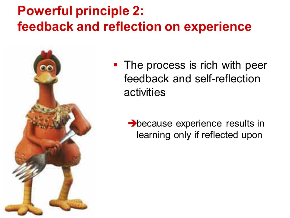 Powerful principle 2: feedback and reflection on experience  The process is rich with peer feedback and self-reflection activities  because experience results in learning only if reflected upon
