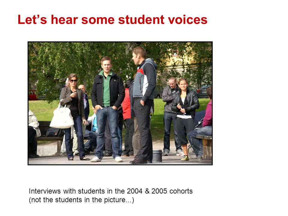 Let's hear some student voices Interviews with students in the 2004 & 2005 cohorts (not the students in the picture...)