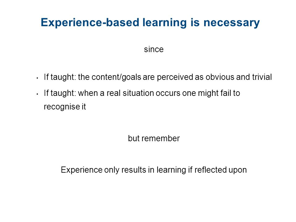 Experience-based learning is necessary since If taught: the content/goals are perceived as obvious and trivial If taught: when a real situation occurs one might fail to recognise it but remember Experience only results in learning if reflected upon
