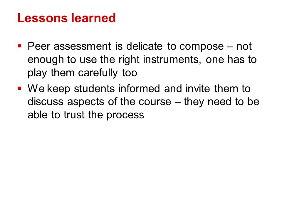 Lessons learned  Peer assessment is delicate to compose – not enough to use the right instruments, one has to play them carefully too  We keep students informed and invite them to discuss aspects of the course – they need to be able to trust the process