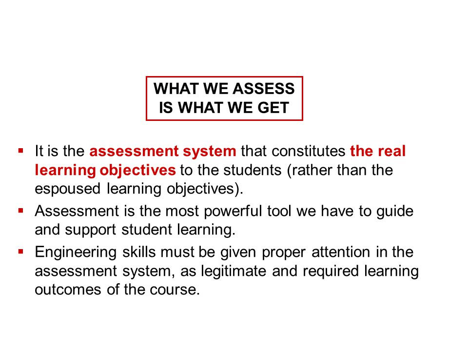  It is the assessment system that constitutes the real learning objectives to the students (rather than the espoused learning objectives).