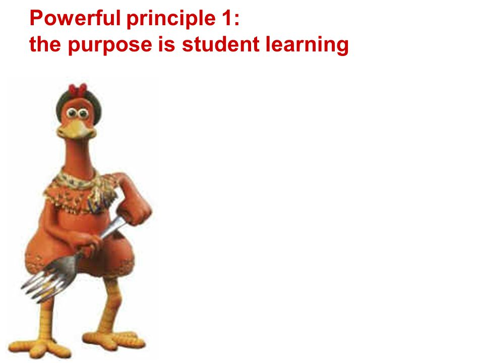 Powerful principle 1: the purpose is student learning
