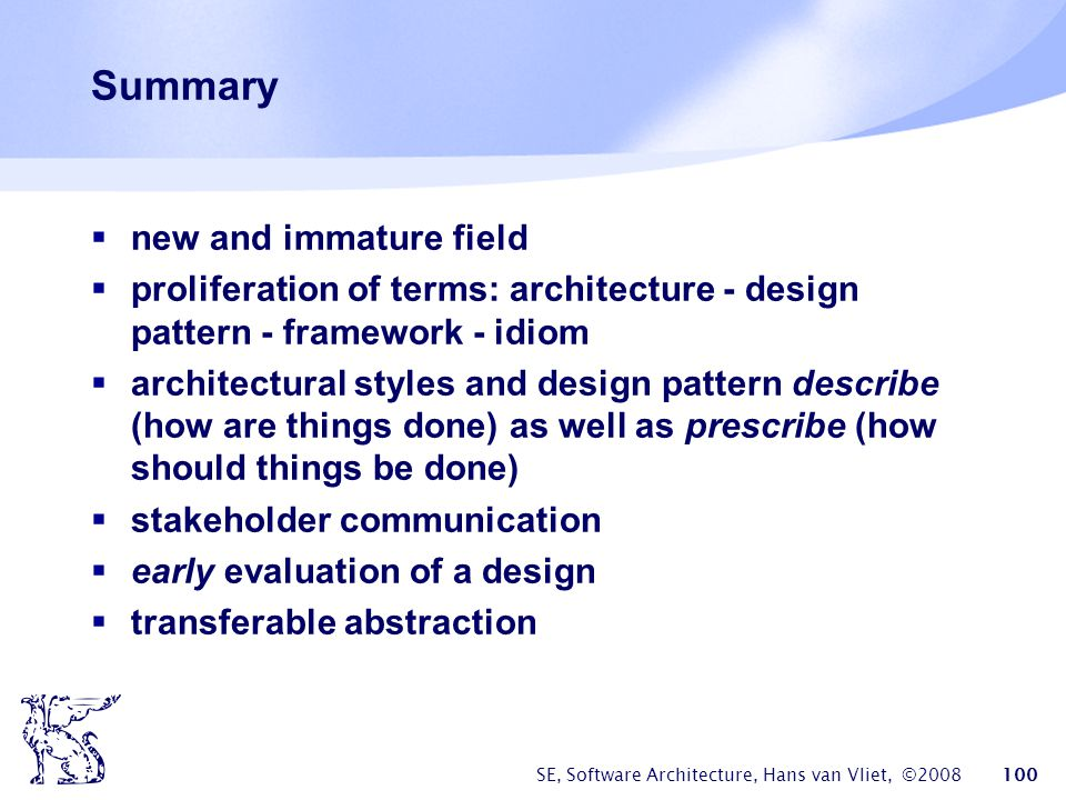 SE, Software Architecture, Hans van Vliet, ©2008 100 Summary  new and immature field  proliferation of terms: architecture - design pattern - framew