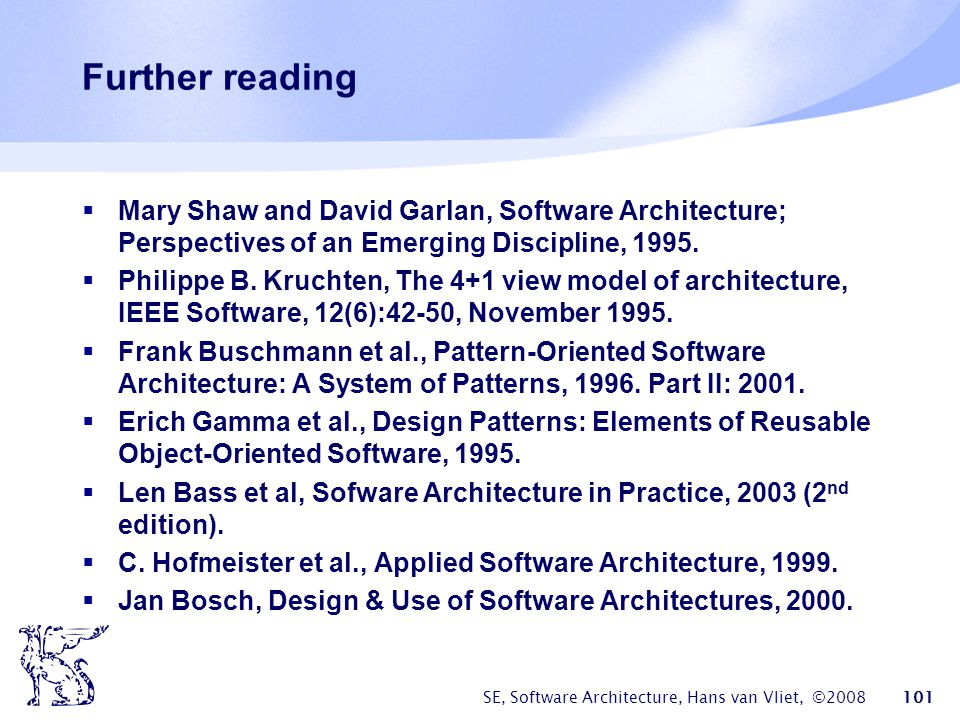 SE, Software Architecture, Hans van Vliet, ©2008 101 Further reading  Mary Shaw and David Garlan, Software Architecture; Perspectives of an Emerging