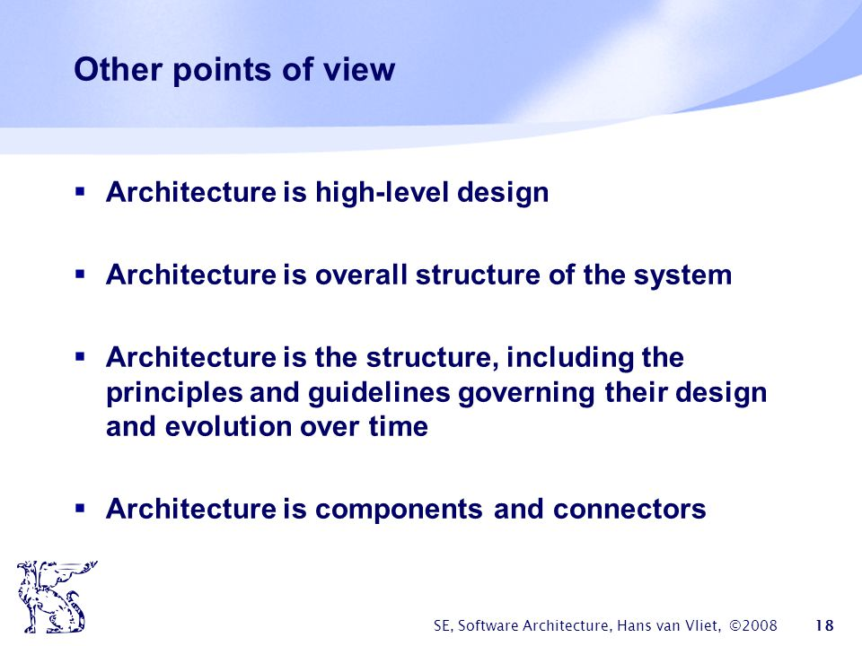 SE, Software Architecture, Hans van Vliet, ©2008 18 Other points of view  Architecture is high-level design  Architecture is overall structure of th