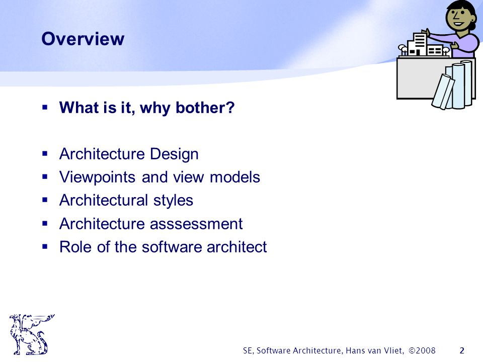 SE, Software Architecture, Hans van Vliet, ©2008 2 Overview  What is it, why bother?  Architecture Design  Viewpoints and view models  Architectur