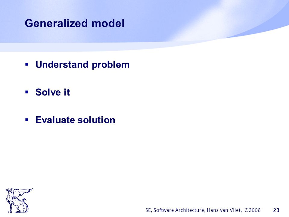 SE, Software Architecture, Hans van Vliet, ©2008 24 Global workflow in architecture design context requirements evaluation results architecture backlog synthesis evaluation