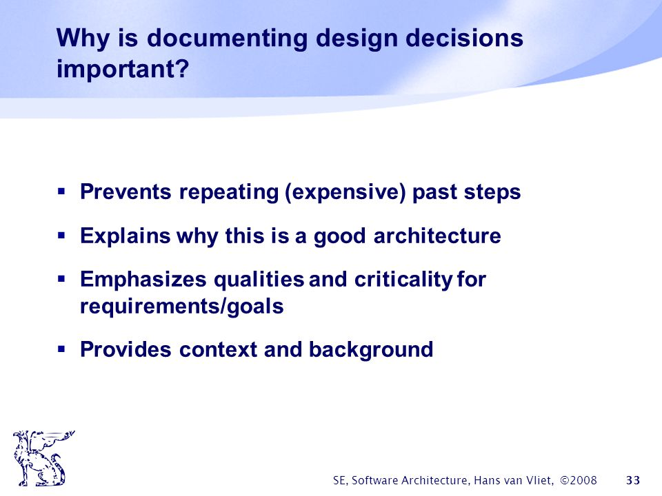 SE, Software Architecture, Hans van Vliet, ©2008 33 Why is documenting design decisions important?  Prevents repeating (expensive) past steps  Expla
