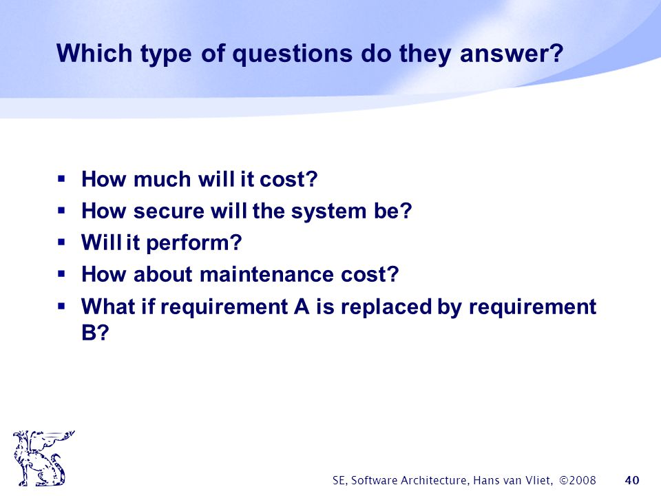 SE, Software Architecture, Hans van Vliet, ©2008 40 Which type of questions do they answer?  How much will it cost?  How secure will the system be?