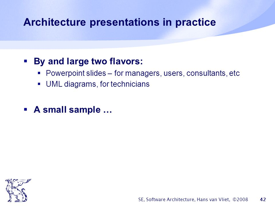 SE, Software Architecture, Hans van Vliet, ©2008 42 Architecture presentations in practice  By and large two flavors:  Powerpoint slides – for manag