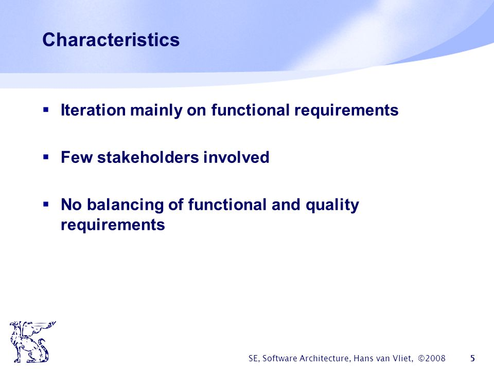 SE, Software Architecture, Hans van Vliet, ©2008 5 Characteristics  Iteration mainly on functional requirements  Few stakeholders involved  No bala