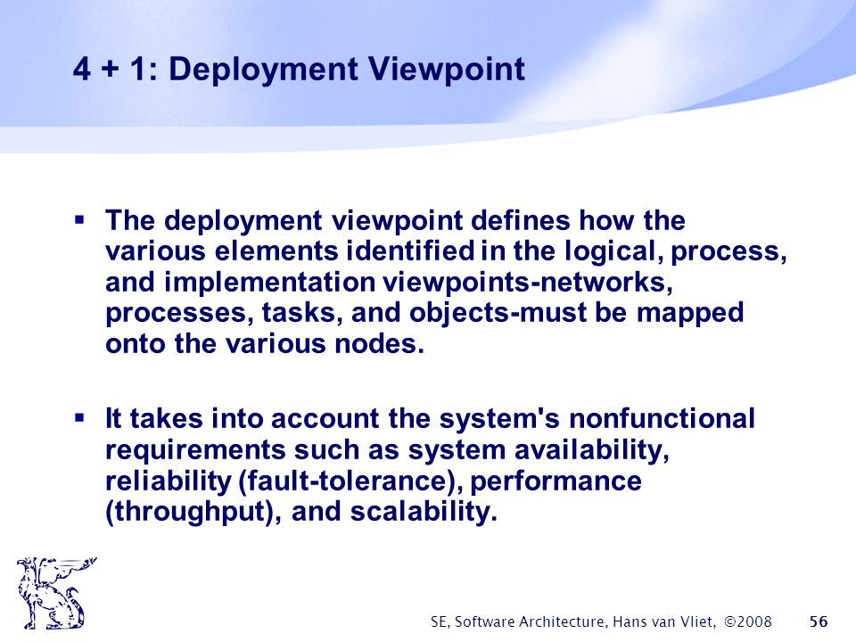 SE, Software Architecture, Hans van Vliet, ©2008 57 4 + 1: Implementation Viewpoint  The imlementation viewpoint focuses on the organization of the actual software modules in the software-development environment.