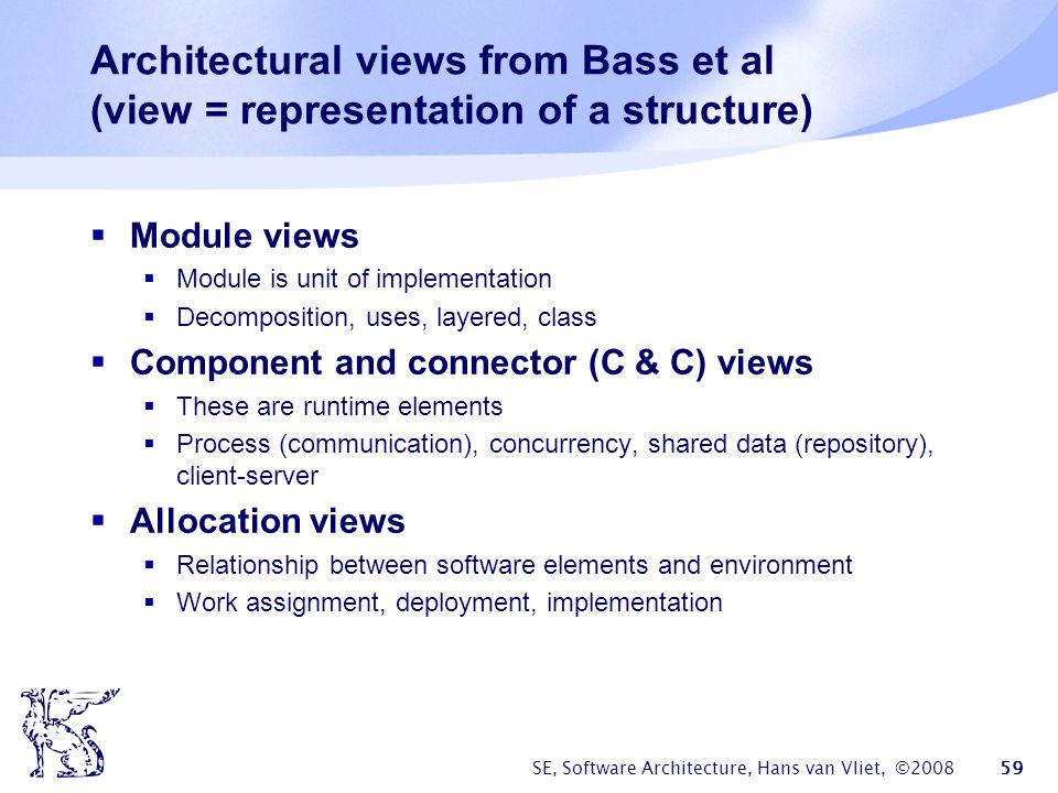 SE, Software Architecture, Hans van Vliet, ©2008 60 Module views  Decomposition: units are related by is a submodule of , larger modules are composed of smaller ones  Uses: relation is uses (calls, passes information to, etc).