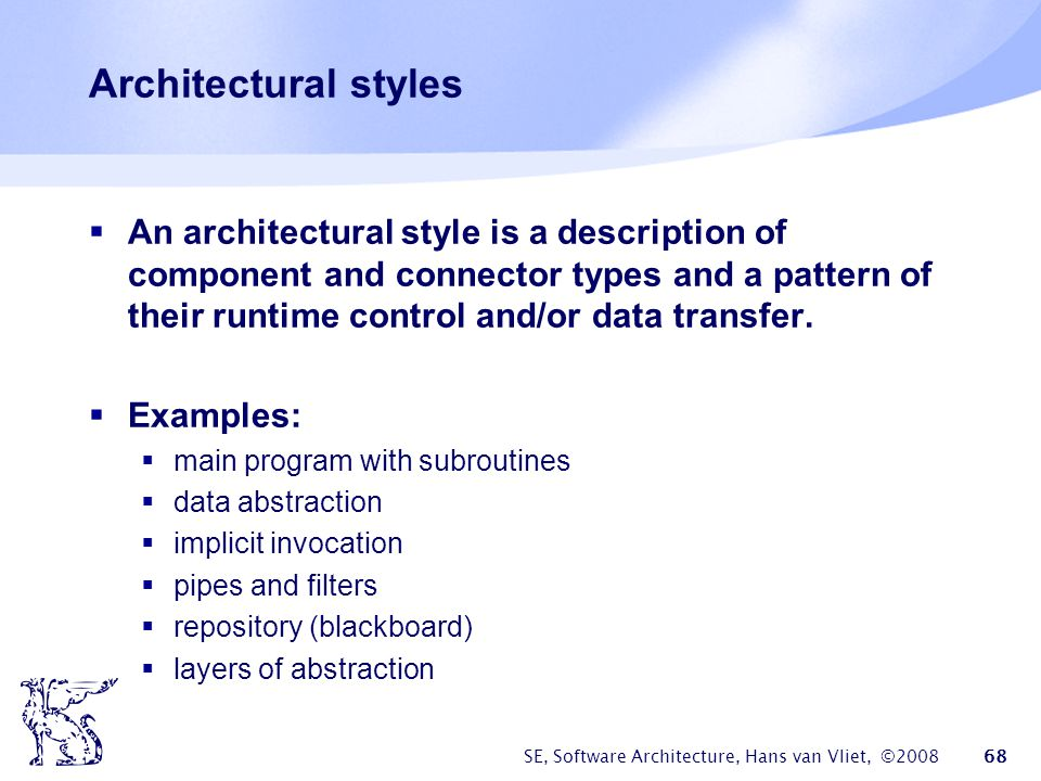 SE, Software Architecture, Hans van Vliet, ©2008 68 Architectural styles  An architectural style is a description of component and connector types an