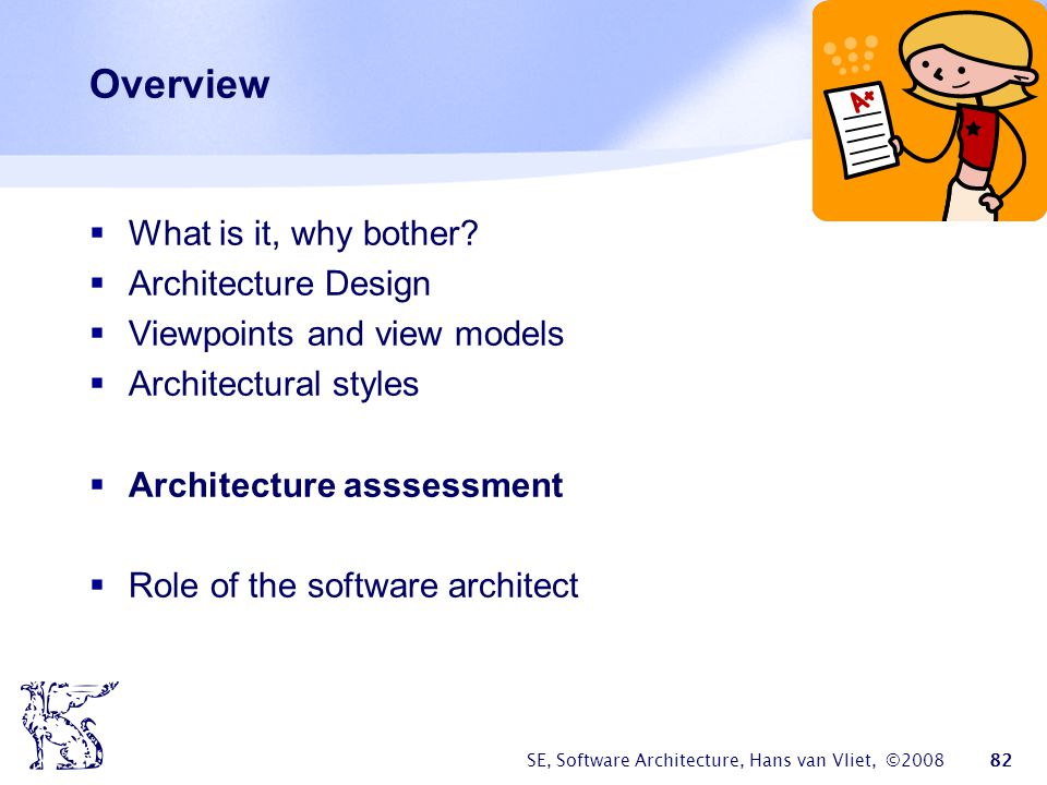 SE, Software Architecture, Hans van Vliet, ©2008 82 Overview  What is it, why bother?  Architecture Design  Viewpoints and view models  Architectu
