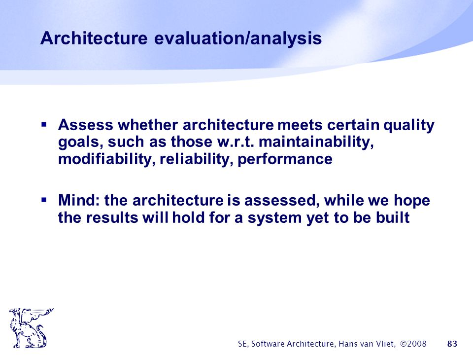 SE, Software Architecture, Hans van Vliet, ©2008 83 Architecture evaluation/analysis  Assess whether architecture meets certain quality goals, such a