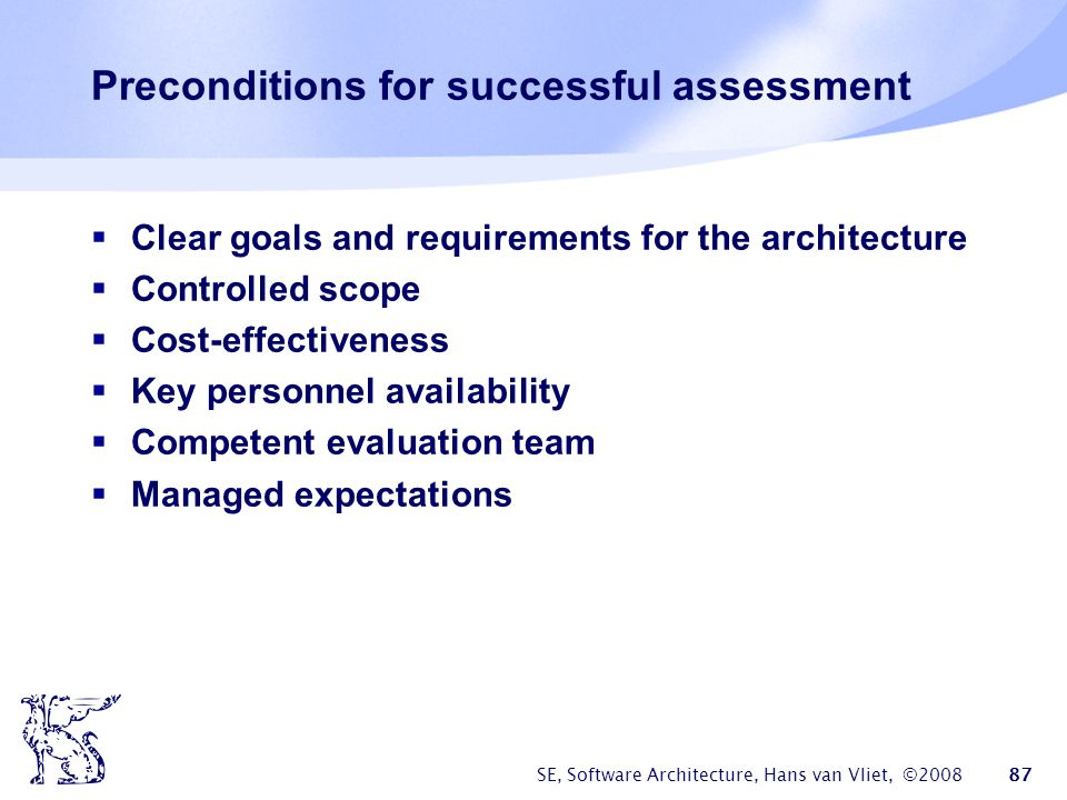 SE, Software Architecture, Hans van Vliet, ©2008 87 Preconditions for successful assessment  Clear goals and requirements for the architecture  Cont
