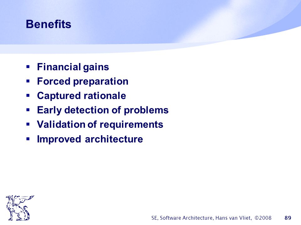 SE, Software Architecture, Hans van Vliet, ©2008 89 Benefits  Financial gains  Forced preparation  Captured rationale  Early detection of problems