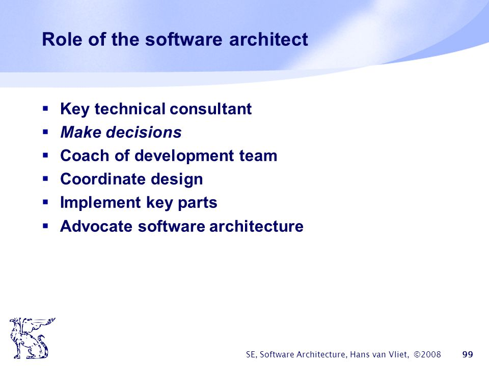 SE, Software Architecture, Hans van Vliet, ©2008 99 Role of the software architect  Key technical consultant  Make decisions  Coach of development