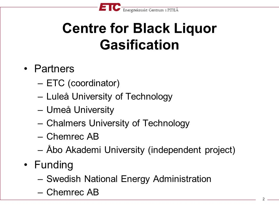 Energitekniskt Centrum i PITEÅ 2 Centre for Black Liquor Gasification Partners –ETC (coordinator) –Luleå University of Technology –Umeå University –Chalmers University of Technology –Chemrec AB –Åbo Akademi University (independent project) Funding –Swedish National Energy Administration –Chemrec AB