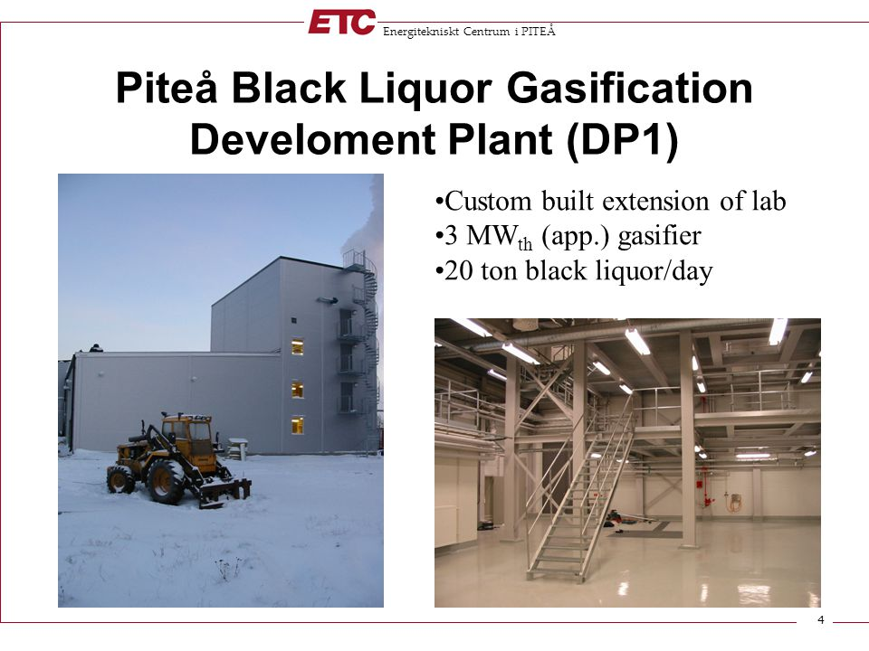 Energitekniskt Centrum i PITEÅ 4 Piteå Black Liquor Gasification Develoment Plant (DP1) Custom built extension of lab 3 MW th (app.) gasifier 20 ton black liquor/day